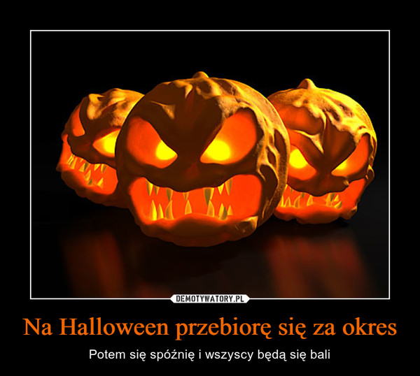 Na Halloween przebiorę się za okres – Potem się spóźnię i wszyscy będą się bali