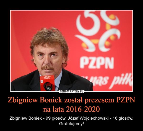 Zbigniew Boniek został prezesem PZPN na lata 2016-2020 – Zbigniew Boniek - 99 głosów, Józef Wojciechowski - 16 głosów. Gratulujemy!