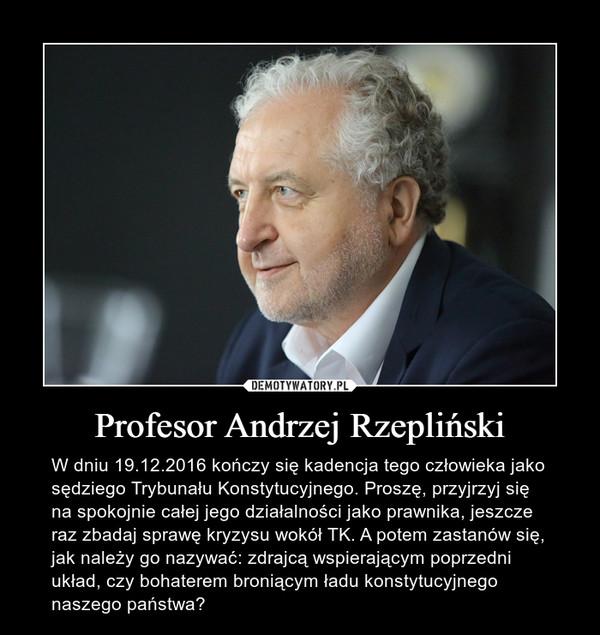 Profesor Andrzej Rzepliński – W dniu 19.12.2016 kończy się kadencja tego człowieka jako sędziego Trybunału Konstytucyjnego. Proszę, przyjrzyj się na spokojnie całej jego działalności jako prawnika, jeszcze raz zbadaj sprawę kryzysu wokół TK. A potem zastanów się, jak należy go nazywać: zdrajcą wspierającym poprzedni układ, czy bohaterem broniącym ładu konstytucyjnego naszego państwa?