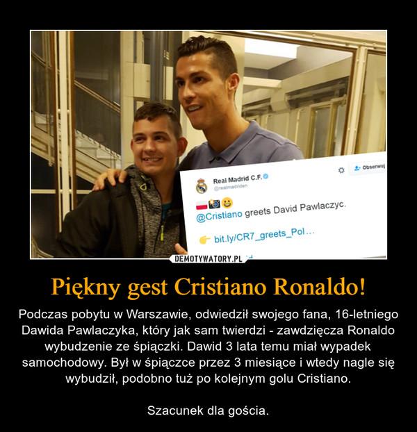 Piękny gest Cristiano Ronaldo! – Podczas pobytu w Warszawie, odwiedził swojego fana, 16-letniego Dawida Pawlaczyka, który jak sam twierdzi - zawdzięcza Ronaldo wybudzenie ze śpiączki. Dawid 3 lata temu miał wypadek samochodowy. Był w śpiączce przez 3 miesiące i wtedy nagle się wybudził, podobno tuż po kolejnym golu Cristiano.Szacunek dla gościa.