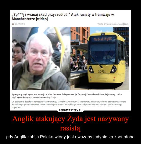 Anglik atakujący Żyda jest nazywany rasistą – gdy Anglik zabija Polaka wtedy jest uważany jedynie za ksenofoba
