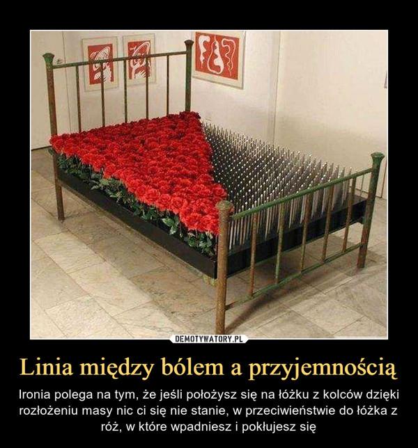 Linia między bólem a przyjemnością – Ironia polega na tym, że jeśli położysz się na łóżku z kolców dzięki rozłożeniu masy nic ci się nie stanie, w przeciwieństwie do łóżka z róż, w które wpadniesz i pokłujesz się