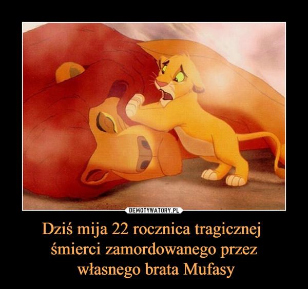 Dziś mija 22 rocznica tragicznej śmierci zamordowanego przez własnego brata Mufasy –