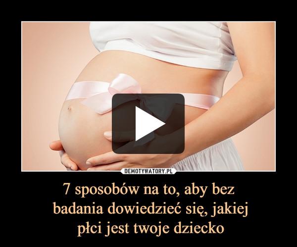 7 sposobów na to, aby bez badania dowiedzieć się, jakiej płci jest twoje dziecko –