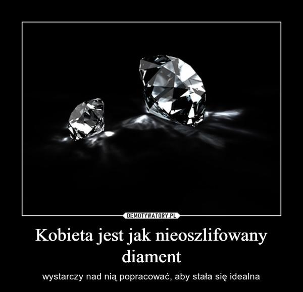 Kobieta jest jak nieoszlifowany diament – wystarczy nad nią popracować, aby stała się idealna