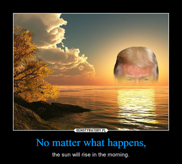 No matter what happens, – the sun will rise in the morning.