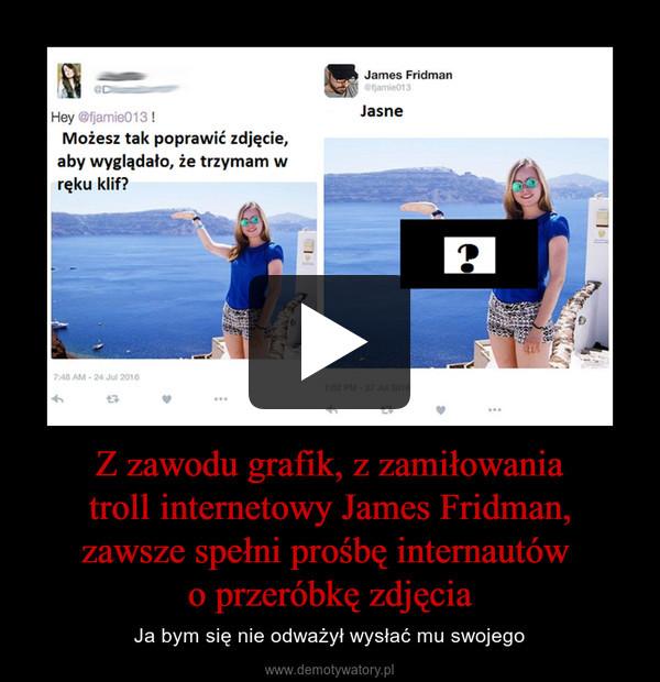 Z zawodu grafik, z zamiłowania troll internetowy James Fridman, zawsze spełni prośbę internautów o przeróbkę zdjęcia – Ja bym się nie odważył wysłać mu swojego