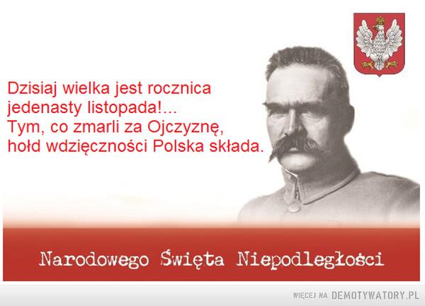 11 listopada –  Dzisiaj wielka jest rocznicajedenasty listopada!...Tym, co zmarli za Ojczyznę,hołd wdzięczności Polska składaNarodowego Święta Niepodległości
