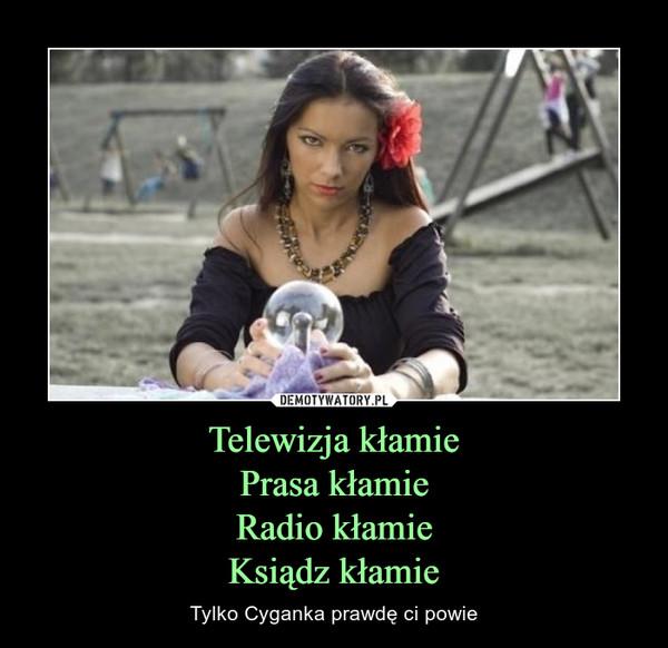 Telewizja kłamiePrasa kłamieRadio kłamieKsiądz kłamie – Tylko Cyganka prawdę ci powie