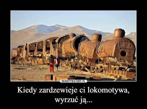 Kiedy zardzewieje ci lokomotywa, wyrzuć ją...
