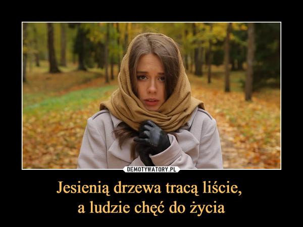 Jesienią drzewa tracą liście, a ludzie chęć do życia –