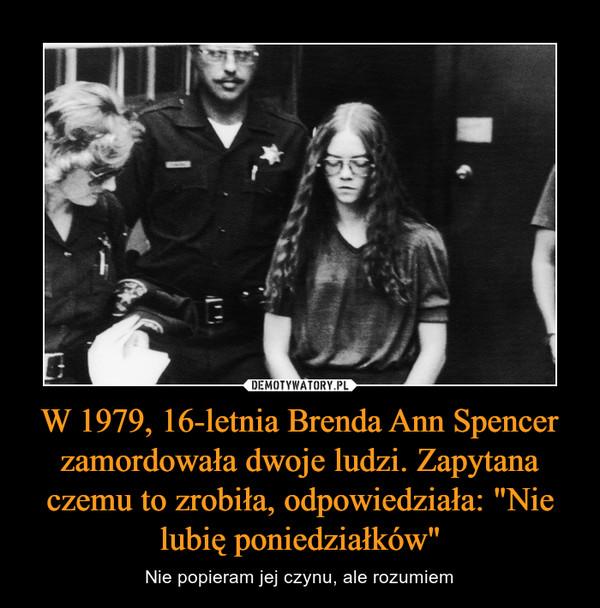 """W 1979, 16-letnia Brenda Ann Spencer zamordowała dwoje ludzi. Zapytana czemu to zrobiła, odpowiedziała: """"Nie lubię poniedziałków"""" – Nie popieram jej czynu, ale rozumiem"""