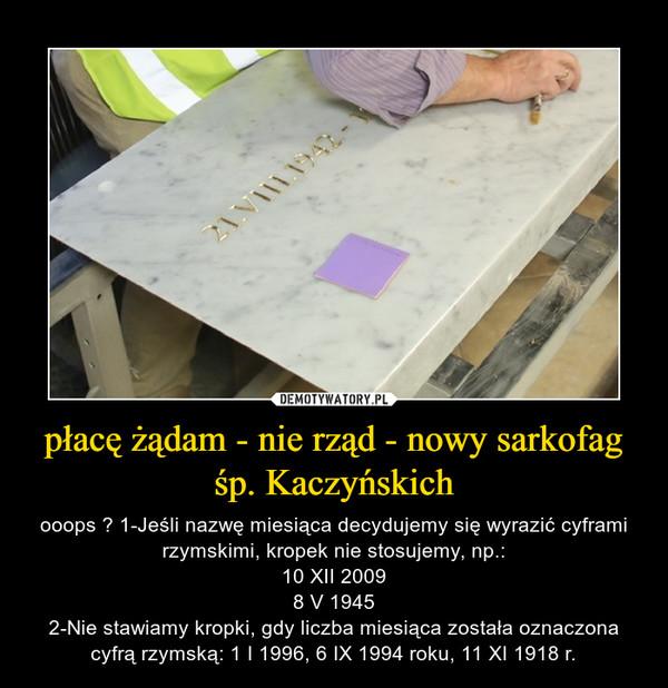 płacę żądam - nie rząd - nowy sarkofag śp. Kaczyńskich – ooops ? 1-Jeśli nazwę miesiąca decydujemy się wyrazić cyframi rzymskimi, kropek nie stosujemy, np.:10 XII 20098 V 19452-Nie stawiamy kropki, gdy liczba miesiąca została oznaczona cyfrą rzymską: 1 I 1996, 6 IX 1994 roku, 11 XI 1918 r.