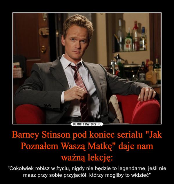 """Barney Stinson pod koniec serialu """"Jak Poznałem Waszą Matkę"""" daje nam ważną lekcję: – """"Cokolwiek robisz w życiu, nigdy nie będzie to legendarne, jeśli nie masz przy sobie przyjaciół, którzy mogliby to widzieć"""""""