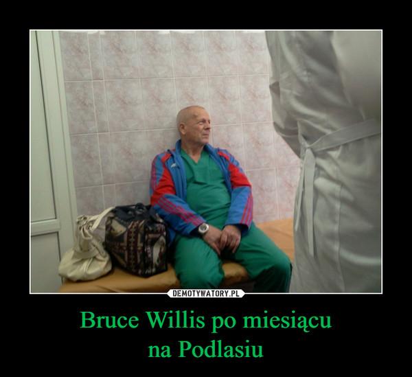 Bruce Willis po miesiącuna Podlasiu –