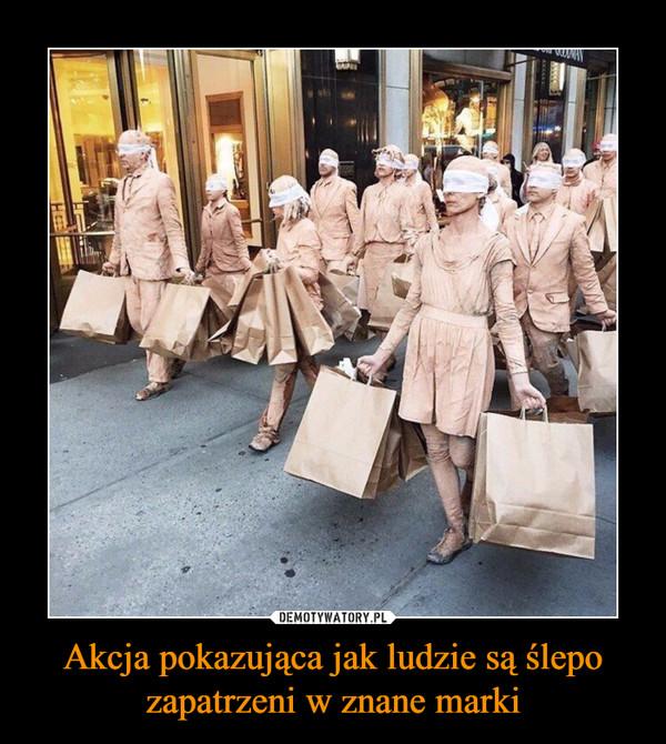 Akcja pokazująca jak ludzie są ślepo zapatrzeni w znane marki –