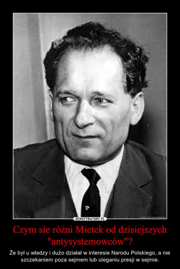 """Czym sie różni Mietek od dzisiejszych """"antysystemowców""""? – Że był u władzy i dużo działał w interesie Narodu Polskiego, a nie szczekaniem poza sejmem lub uleganiu presji w sejmie."""