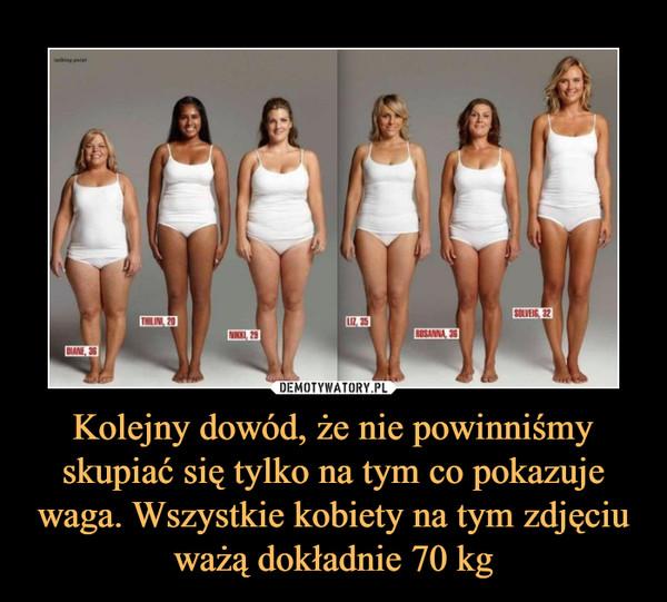 Kolejny dowód, że nie powinniśmy skupiać się tylko na tym co pokazuje waga. Wszystkie kobiety na tym zdjęciu ważą dokładnie 70 kg –