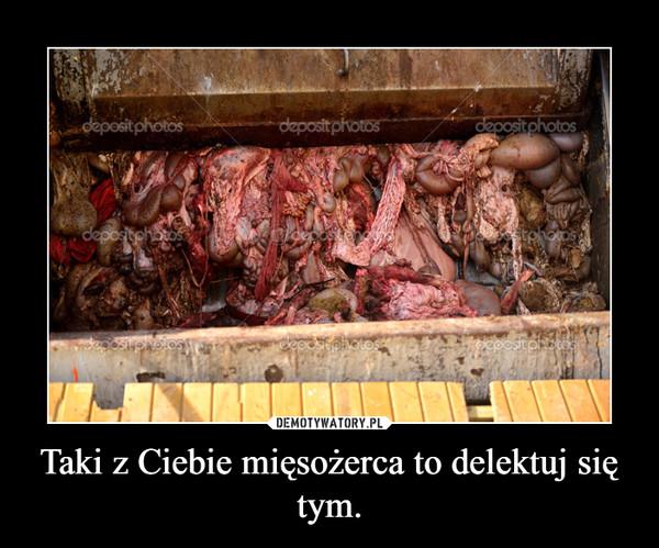 Taki z Ciebie mięsożerca to delektuj się tym. –