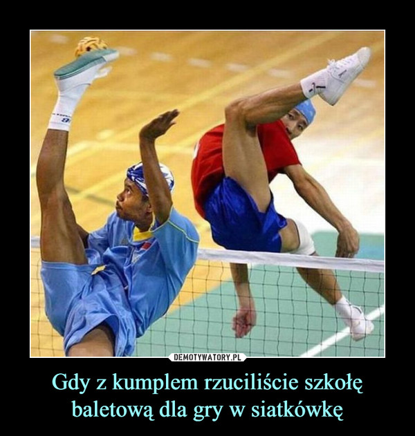 Gdy z kumplem rzuciliście szkołę baletową dla gry w siatkówkę –