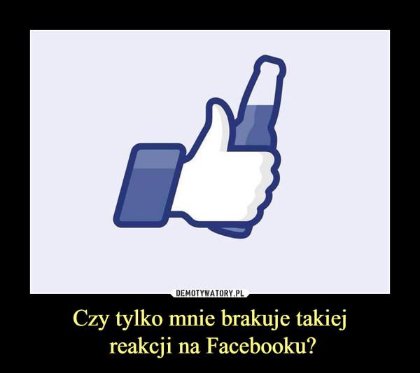 Czy tylko mnie brakuje takiej reakcji na Facebooku? –