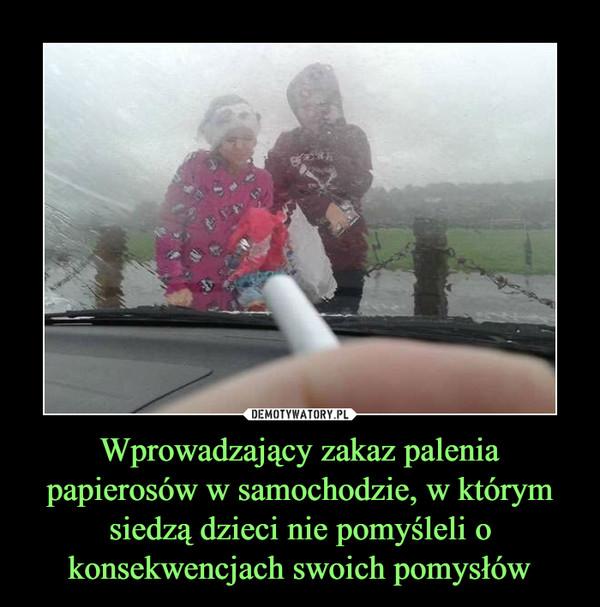 Wprowadzający zakaz palenia papierosów w samochodzie, w którym siedzą dzieci nie pomyśleli o konsekwencjach swoich pomysłów –