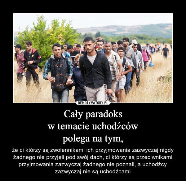 Cały paradoksw temacie uchodźcówpolega na tym, – że ci którzy są zwolennikami ich przyjmowania zazwyczaj nigdy żadnego nie przyjęli pod swój dach, ci którzy są przeciwnikami przyjmowania zazwyczaj żadnego nie poznali, a uchodźcy zazwyczaj nie są uchodźcami