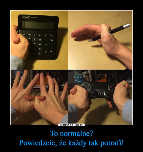 To normalne?Powiedzcie, że każdy tak potrafi! –