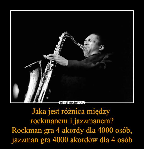 Jaka jest różnica między rockmanem i jazzmanem?Rockman gra 4 akordy dla 4000 osób, jazzman gra 4000 akordów dla 4 osób –