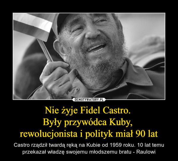 Nie żyje Fidel Castro. Były przywódca Kuby, rewolucjonista i polityk miał 90 lat – Castro rządził twardą ręką na Kubie od 1959 roku. 10 lat temu przekazał władzę swojemu młodszemu bratu - Raulowi