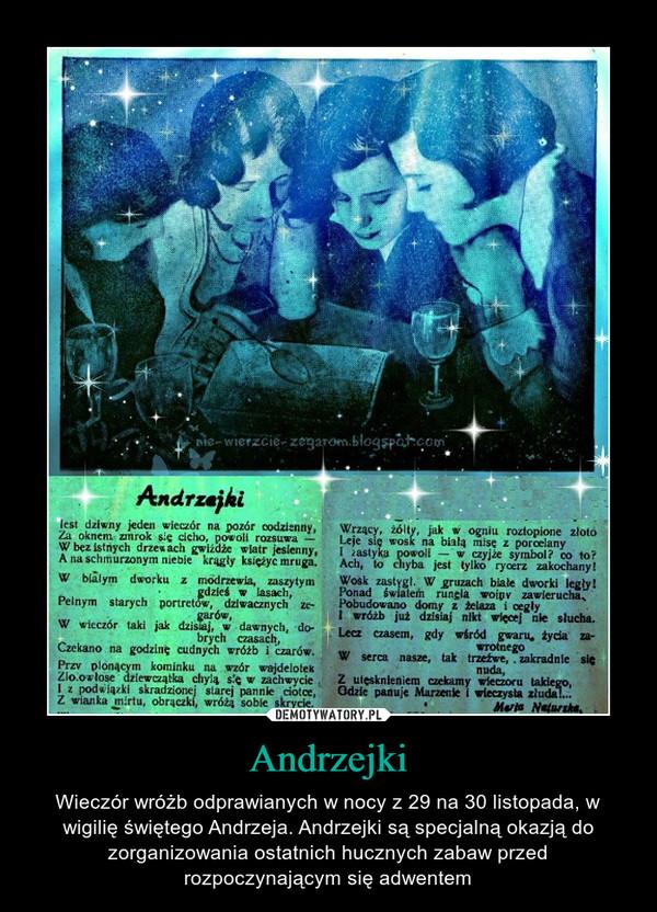 Andrzejki – Wieczór wróżb odprawianych w nocy z 29 na 30 listopada, w wigilię świętego Andrzeja. Andrzejki są specjalną okazją do zorganizowania ostatnich hucznych zabaw przed rozpoczynającym się adwentem