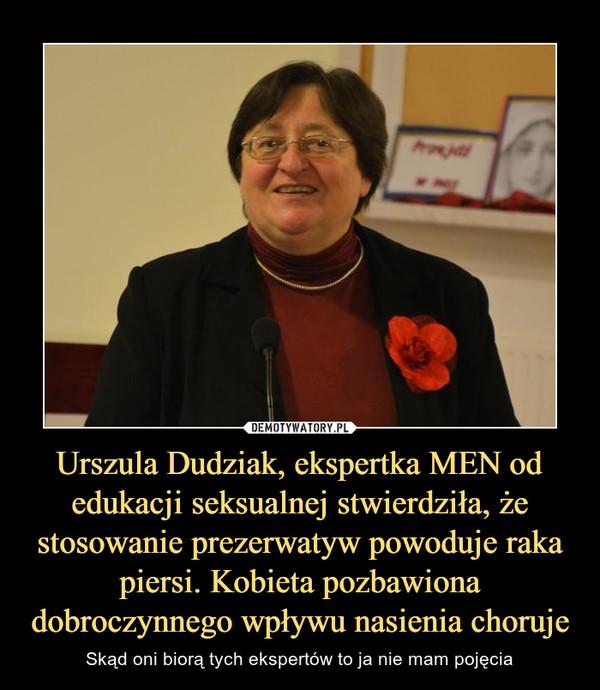 Urszula Dudziak, ekspertka MEN od edukacji seksualnej stwierdziła, że stosowanie prezerwatyw powoduje raka piersi. Kobieta pozbawiona dobroczynnego wpływu nasienia choruje – Skąd oni biorą tych ekspertów to ja nie mam pojęcia