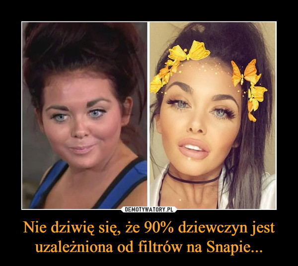 Nie dziwię się, że 90% dziewczyn jest uzależniona od filtrów na Snapie... –