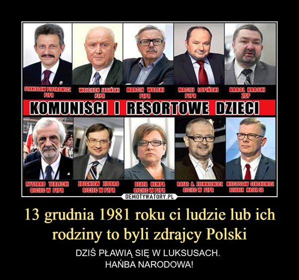 13 grudnia 1981 roku ci ludzie lub ich rodziny to byli zdrajcy Polski – DZIŚ PŁAWIĄ SIĘ W LUKSUSACH. HAŃBA NARODOWA!