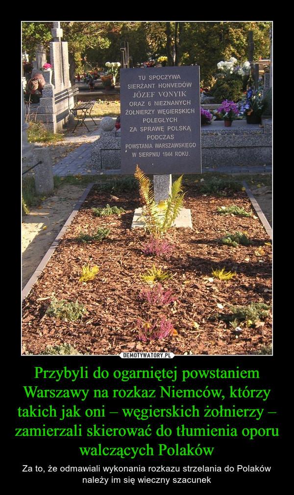 Przybyli do ogarniętej powstaniem Warszawy na rozkaz Niemców, którzy takich jak oni – węgierskich żołnierzy – zamierzali skierować do tłumienia oporu walczących Polaków – Za to, że odmawiali wykonania rozkazu strzelania do Polaków należy im się wieczny szacunek