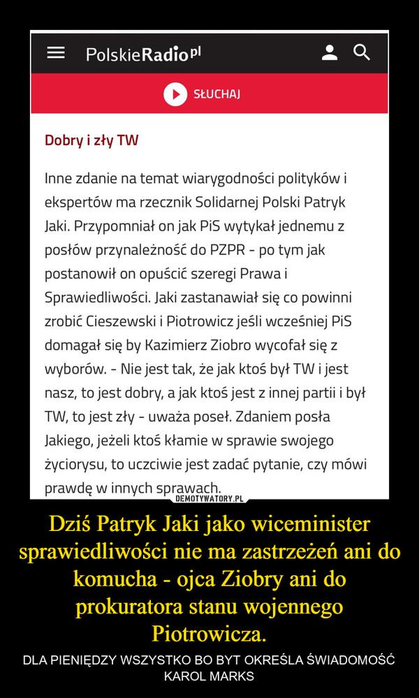 Dziś Patryk Jaki jako wiceminister sprawiedliwości nie ma zastrzeżeń ani do komucha - ojca Ziobry ani do prokuratora stanu wojennego Piotrowicza. – DLA PIENIĘDZY WSZYSTKO BO BYT OKREŚLA ŚWIADOMOŚĆKAROL MARKS