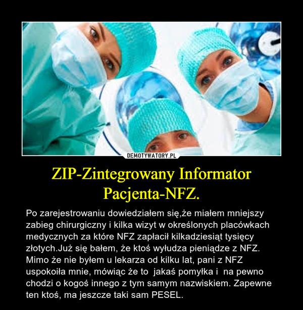 ZIP-Zintegrowany Informator Pacjenta-NFZ. – Po zarejestrowaniu dowiedziałem się,że miałem mniejszy zabieg chirurgiczny i kilka wizyt w określonych placówkach medycznych za które NFZ zapłacił kilkadziesiąt tysięcy złotych.Już się bałem, że ktoś wyłudza pieniądze z NFZ. Mimo że nie byłem u lekarza od kilku lat, pani z NFZ uspokoiła mnie, mówiąc że to  jakaś pomyłka i  na pewno chodzi o kogoś innego z tym samym nazwiskiem. Zapewne ten ktoś, ma jeszcze taki sam PESEL.