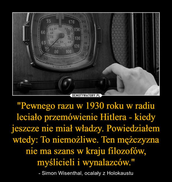 """""""Pewnego razu w 1930 roku w radiu leciało przemówienie Hitlera - kiedy jeszcze nie miał władzy. Powiedziałem wtedy: To niemożliwe. Ten mężczyzna nie ma szans w kraju filozofów, myślicieli i wynalazców."""" – - Simon Wisenthal, ocalały z Holokaustu"""