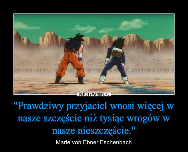 """""""Prawdziwy przyjaciel wnosi więcej w nasze szczęście niż tysiąc wrogów w nasze nieszczęście."""" – Marie von Ebner Eschenbach"""
