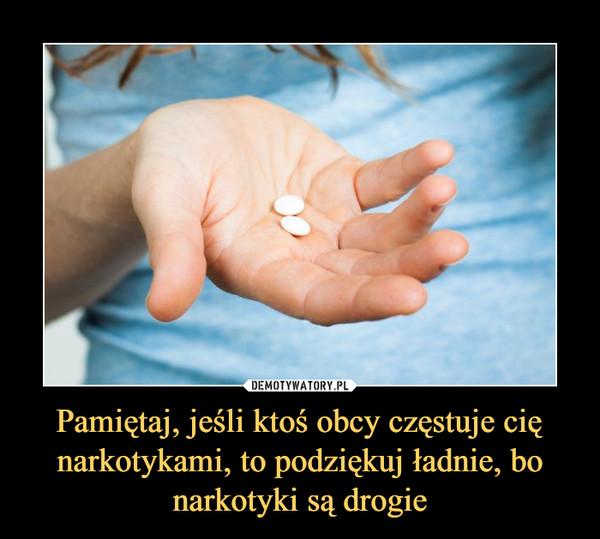 Pamiętaj, jeśli ktoś obcy częstuje cię narkotykami, to podziękuj ładnie, bo narkotyki są drogie –