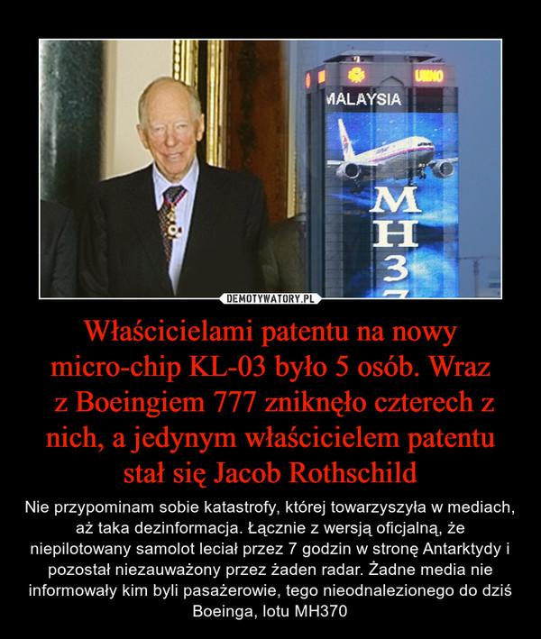 Właścicielami patentu na nowy micro-chip KL-03 było 5 osób. Wraz z Boeingiem 777 zniknęło czterech z nich, a jedynym właścicielem patentu stał się Jacob Rothschild – Nie przypominam sobie katastrofy, której towarzyszyła w mediach, aż taka dezinformacja. Łącznie z wersją oficjalną, że niepilotowany samolot leciał przez 7 godzin w stronę Antarktydy i pozostał niezauważony przez żaden radar. Żadne media nie informowały kim byli pasażerowie, tego nieodnalezionego do dziś Boeinga, lotu MH370