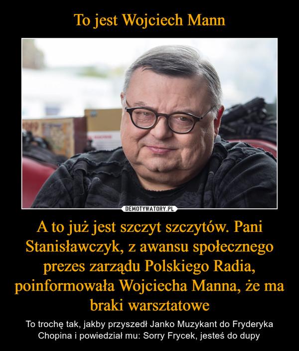 A to już jest szczyt szczytów. Pani Stanisławczyk, z awansu społecznego prezes zarządu Polskiego Radia, poinformowała Wojciecha Manna, że ma braki warsztatowe – To trochę tak, jakby przyszedł Janko Muzykant do Fryderyka Chopina i powiedział mu: Sorry Frycek, jesteś do dupy
