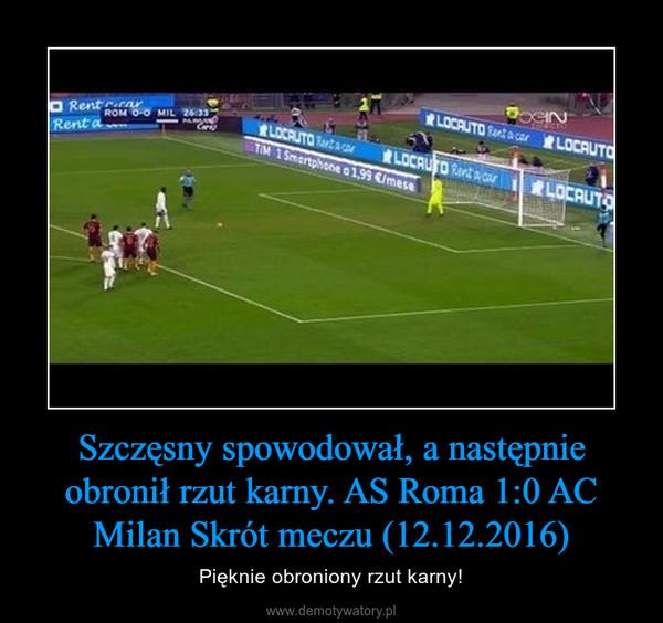 Szczęsny spowodował, a następnie obronił rzut karny. AS Roma 1:0 AC Milan Skrót meczu (12.12.2016) – Pięknie obroniony rzut karny!