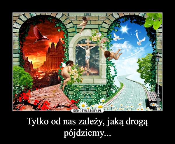 Tylko od nas zależy, jaką drogą pójdziemy... –