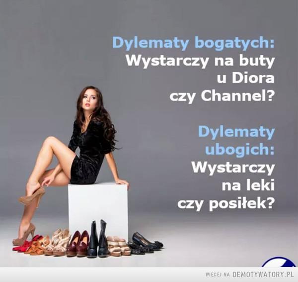 Dylematy –  Dylematy bogatych:Wystarczy na butyu Dioraczy Channel?Dylematyubogich:Wystarczyna lekiczy posiłek?