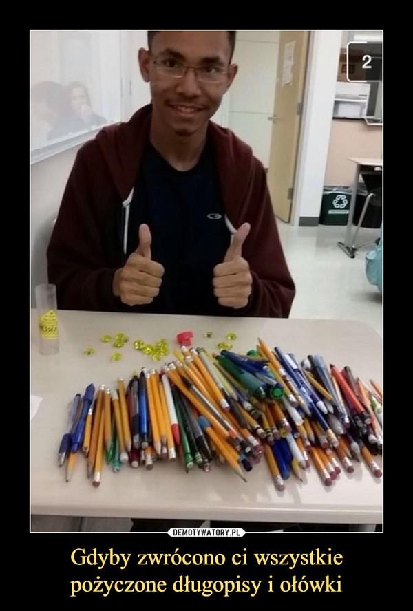 Gdyby zwrócono ci wszystkiepożyczone długopisy i ołówki –