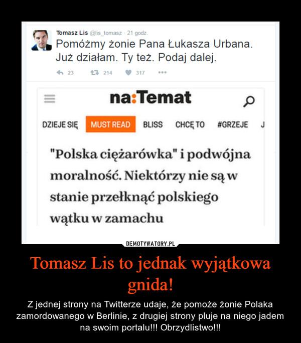Tomasz Lis to jednak wyjątkowa gnida! – Z jednej strony na Twitterze udaje, że pomoże żonie Polaka zamordowanego w Berlinie, z drugiej strony pluje na niego jadem na swoim portalu!!! Obrzydlistwo!!!