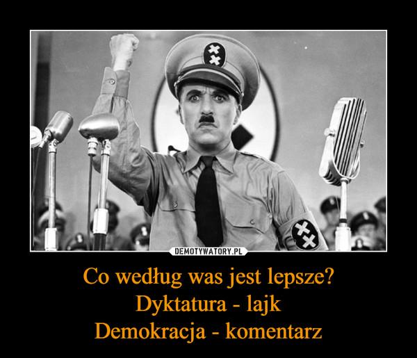 Co według was jest lepsze?Dyktatura - lajkDemokracja - komentarz –