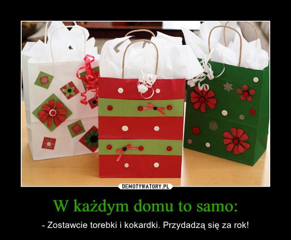 W każdym domu to samo: – - Zostawcie torebki i kokardki. Przydadzą się za rok!