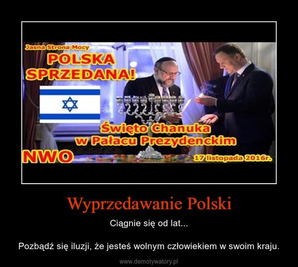 Wyprzedawanie Polski – Ciągnie się od lat...Pozbądź się iluzji, że jesteś wolnym człowiekiem w swoim kraju.